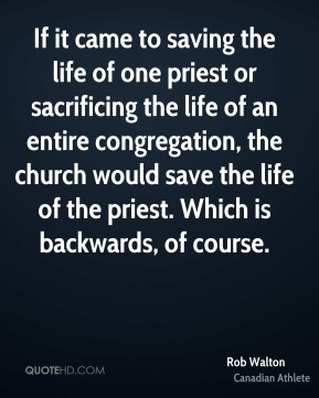 If it came to saving the life of one priest or sacrificing the life of an entire congregation, the church would save the life of the priest. Which is backwards, of course.