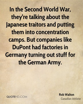 In the Second World War, they're talking about the Japanese traitors and putting them into concentration camps. But companies like DuPont had factories in Germany turning out stuff for the German Army.