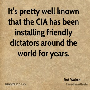 It's pretty well known that the CIA has been installing friendly dictators around the world for years.