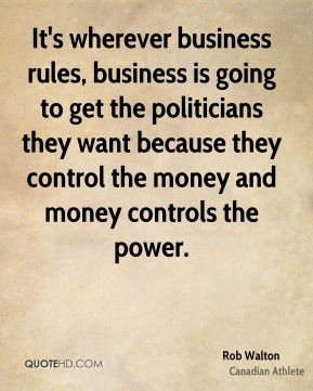 It's wherever business rules, business is going to get the politicians they want because they control the money and money controls the power.