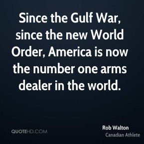 Since the Gulf War, since the new World Order, America is now the number one arms dealer in the world.
