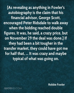 Robbie Fowler  - [As revealing as anything in Fowler's autobiography is the claim that his financial advisor, George Scott, encouraged Peter Ridsdale to walk away when the bidding reached double figures. It was, he said, a crazy price, but on November 29 the deal was done.] If they had been a bit tougher in the transfer market, they could have got me for half that, ... It was crazy and maybe typical of what was going on.