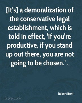 Robert Bork  - [It's] a demoralization of the conservative legal establishment, which is told in effect, 'If you're productive, if you stand up out there, you are not going to be chosen.' .