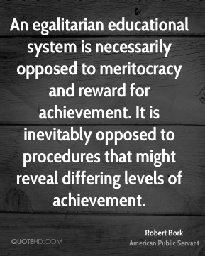 Robert Bork - An egalitarian educational system is necessarily opposed to meritocracy and reward for achievement. It is inevitably opposed to procedures that might reveal differing levels of achievement.