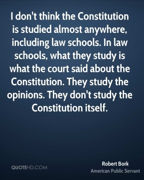 I don't think the Constitution is studied almost anywhere, including law schools. In law schools, what they study is what the court said about the Constitution. They study the opinions. They don't study the Constitution itself.