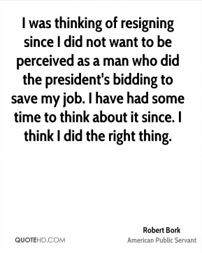 I was thinking of resigning since I did not want to be perceived as a man who did the president's bidding to save my job. I have had some time to think about it since. I think I did the right thing.
