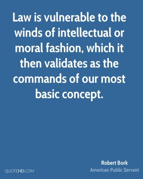 Robert Bork - Law is vulnerable to the winds of intellectual or moral fashion, which it then validates as the commands of our most basic concept.