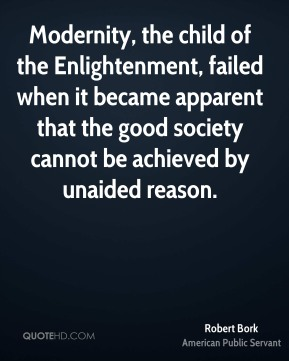 Modernity, the child of the Enlightenment, failed when it became apparent that the good society cannot be achieved by unaided reason.