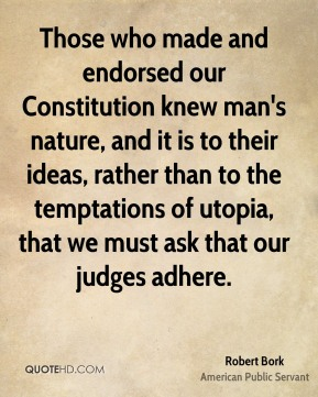 Robert Bork - Those who made and endorsed our Constitution knew man's nature, and it is to their ideas, rather than to the temptations of utopia, that we must ask that our judges adhere.