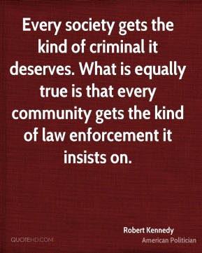 Robert Kennedy - Every society gets the kind of criminal it deserves. What is equally true is that every community gets the kind of law enforcement it insists on.