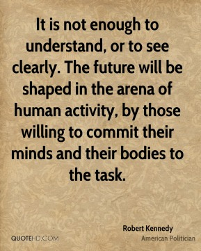 Robert Kennedy - It is not enough to understand, or to see clearly. The future will be shaped in the arena of human activity, by those willing to commit their minds and their bodies to the task.