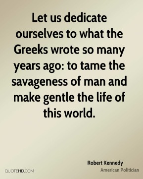 Robert Kennedy - Let us dedicate ourselves to what the Greeks wrote so many years ago: to tame the savageness of man and make gentle the life of this world.