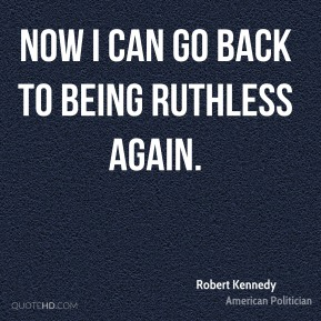 Robert Kennedy - Now I can go back to being ruthless again.