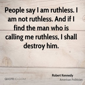 Robert Kennedy - People say I am ruthless. I am not ruthless. And if I find the man who is calling me ruthless, I shall destroy him.