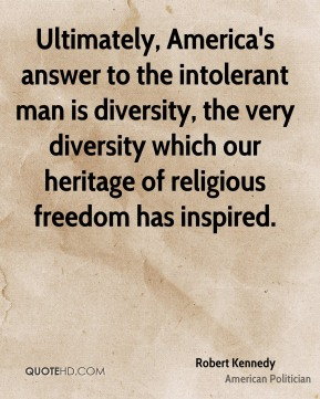 Robert Kennedy - Ultimately, America's answer to the intolerant man is diversity, the very diversity which our heritage of religious freedom has inspired.