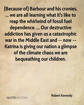 Robert Kennedy  - [Because of] Barbour and his cronies, ... we are all learning what it's like to reap the whirlwind of fossil fuel dependence. ... Our destructive addiction has given us a catastrophic war in the Middle East and -- now -- Katrina is giving our nation a glimpse of the climate chaos we are bequeathing our children.