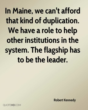 In Maine, we can't afford that kind of duplication. We have a role to help other institutions in the system. The flagship has to be the leader.