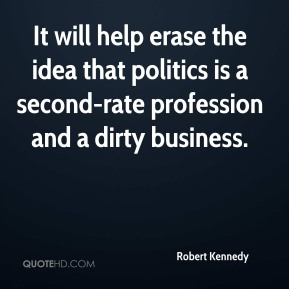 Robert Kennedy  - It will help erase the idea that politics is a second-rate profession and a dirty business.