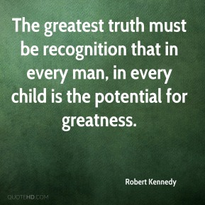 The greatest truth must be recognition that in every man, in every child is the potential for greatness.