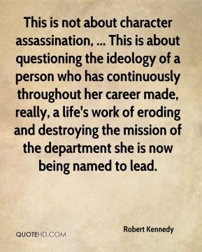 This is not about character assassination, ... This is about questioning the ideology of a person who has continuously throughout her career made, really, a life's work of eroding and destroying the mission of the department she is now being named to lead.