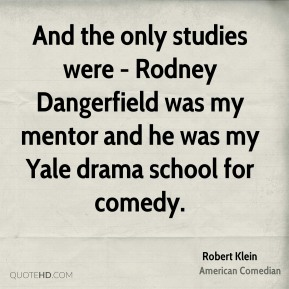 And the only studies were - Rodney Dangerfield was my mentor and he was my Yale drama school for comedy.