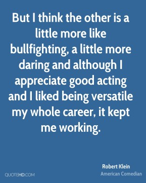 Robert Klein - But I think the other is a little more like bullfighting, a little more daring and although I appreciate good acting and I liked being versatile my whole career, it kept me working.