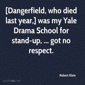 Robert Klein  - [Dangerfield, who died last year,] was my Yale Drama School for stand-up, ... got no respect.