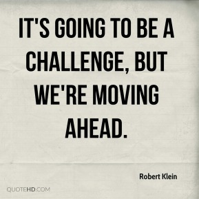 Robert Klein  - It's going to be a challenge, but we're moving ahead.