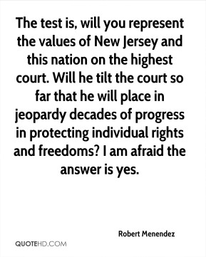 Robert Menendez  - The test is, will you represent the values of New Jersey and this nation on the highest court. Will he tilt the court so far that he will place in jeopardy decades of progress in protecting individual rights and freedoms? I am afraid the answer is yes.