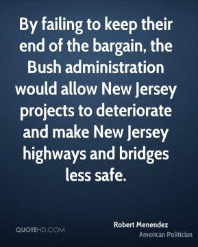 Robert Menendez - By failing to keep their end of the bargain, the Bush administration would allow New Jersey projects to deteriorate and make New Jersey highways and bridges less safe.