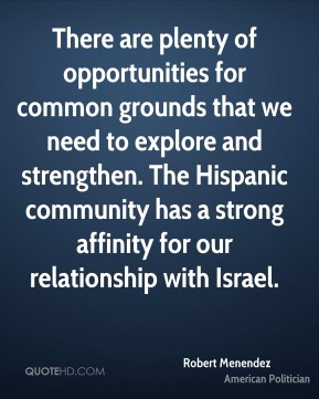 Robert Menendez - There are plenty of opportunities for common grounds that we need to explore and strengthen. The Hispanic community has a strong affinity for our relationship with Israel.