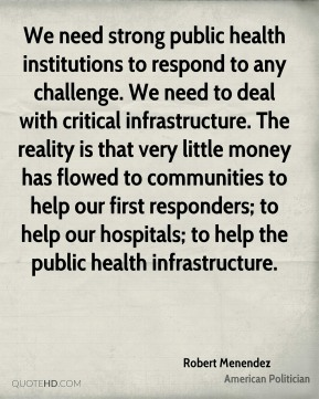 We need strong public health institutions to respond to any challenge. We need to deal with critical infrastructure. The reality is that very little money has flowed to communities to help our first responders; to help our hospitals; to help the public health infrastructure.