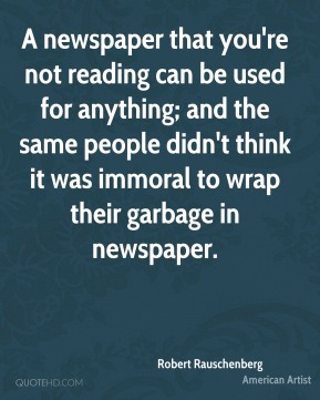 Robert Rauschenberg - A newspaper that you're not reading can be used for anything; and the same people didn't think it was immoral to wrap their garbage in newspaper.