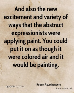 Robert Rauschenberg - And also the new excitement and variety of ways that the abstract expressionists were applying paint. You could put it on as though it were colored air and it would be painting.
