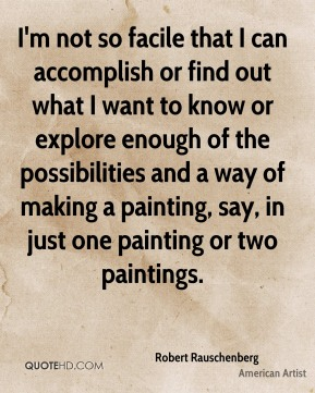 Robert Rauschenberg - I'm not so facile that I can accomplish or find out what I want to know or explore enough of the possibilities and a way of making a painting, say, in just one painting or two paintings.