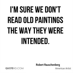 Robert Rauschenberg - I'm sure we don't read old paintings the way they were intended.