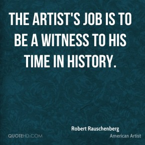 Robert Rauschenberg - The artist's job is to be a witness to his time in history.