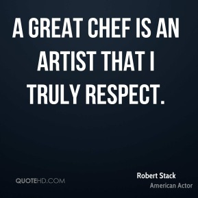 A great chef is an artist that I truly respect.