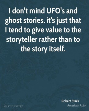 Robert Stack - I don't mind UFO's and ghost stories, it's just that I tend to give value to the storyteller rather than to the story itself.