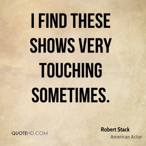 Robert Stack - I find these shows very touching sometimes.