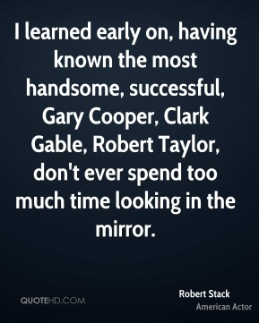 Robert Stack - I learned early on, having known the most handsome, successful, Gary Cooper, Clark Gable, Robert Taylor, don't ever spend too much time looking in the mirror.
