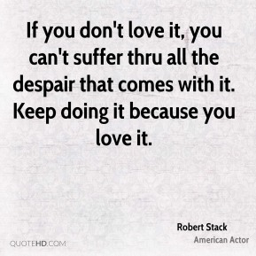 If you don't love it, you can't suffer thru all the despair that comes with it. Keep doing it because you love it.