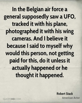Robert Stack - In the Belgian air force a general supposedly saw a UFO, tracked it with his plane, photographed it with his wing cameras. And I believe it because I said to myself why would this person, not getting paid for this, do it unless it actually happened or he thought it happened.