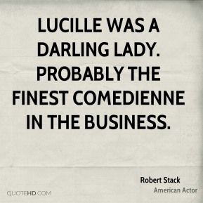 Robert Stack - Lucille was a darling lady. Probably the finest comedienne in the business.