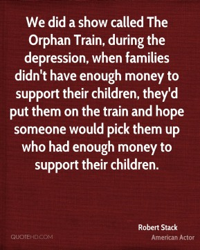 We did a show called The Orphan Train, during the depression, when families didn't have enough money to support their children, they'd put them on the train and hope someone would pick them up who had enough money to support their children.