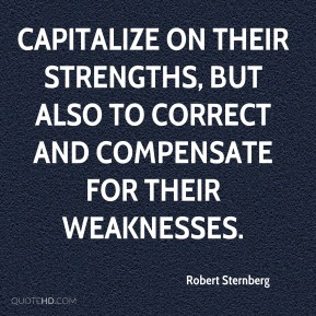Robert Sternberg  - capitalize on their strengths, but also to correct and compensate for their weaknesses.