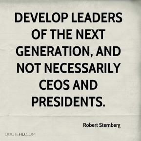 Robert Sternberg  - develop leaders of the next generation, and not necessarily CEOs and presidents.