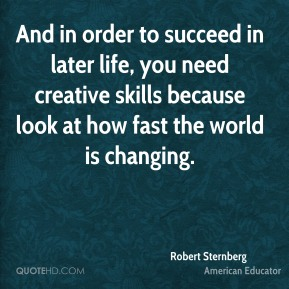 And in order to succeed in later life, you need creative skills because look at how fast the world is changing.