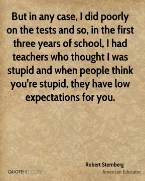 Robert Sternberg - But in any case, I did poorly on the tests and so, in the first three years of school, I had teachers who thought I was stupid and when people think you're stupid, they have low expectations for you.