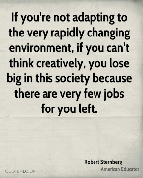 If you're not adapting to the very rapidly changing environment, if you can't think creatively, you lose big in this society because there are very few jobs for you left.
